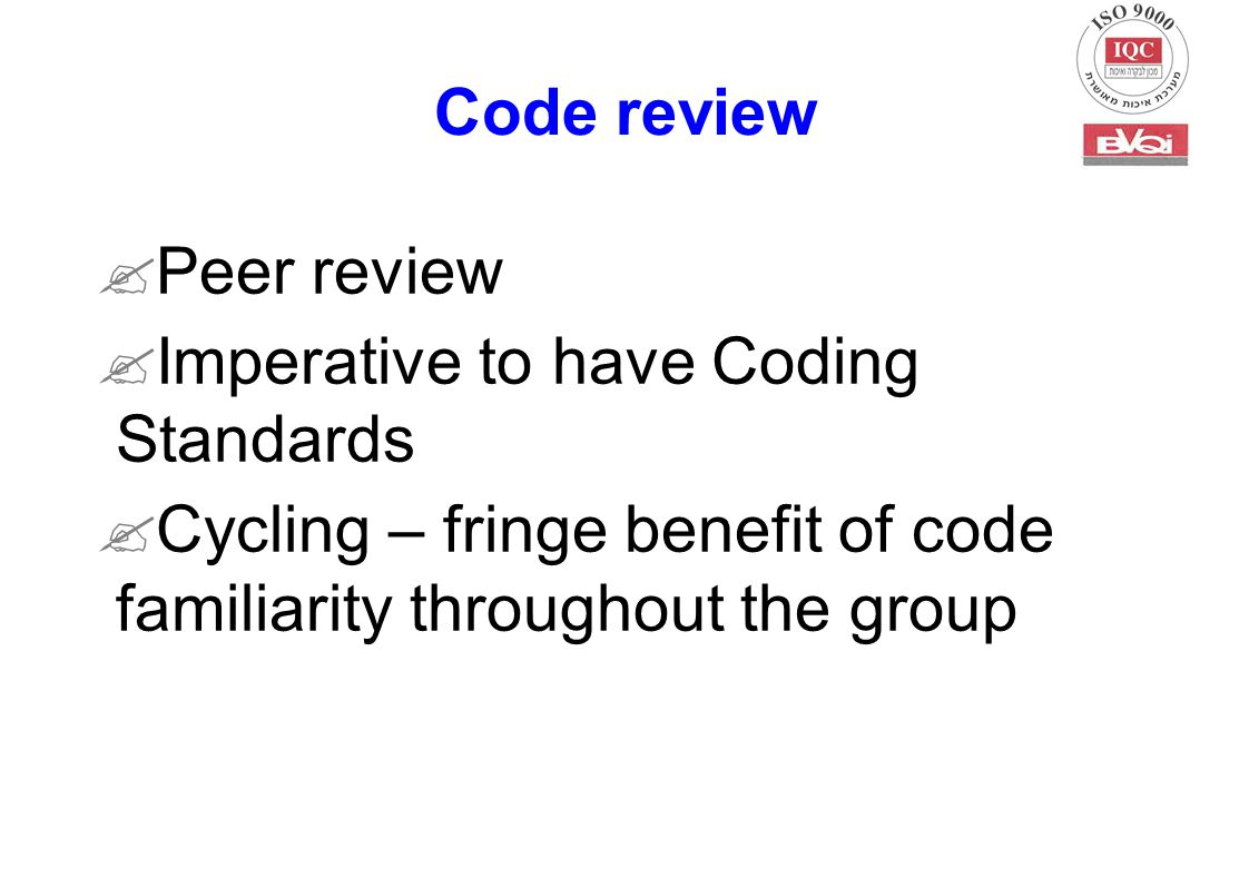 Code review  Peer review  Imperative to have Coding Standards  Cycling – fringe benefit of code familiarity throughout the group