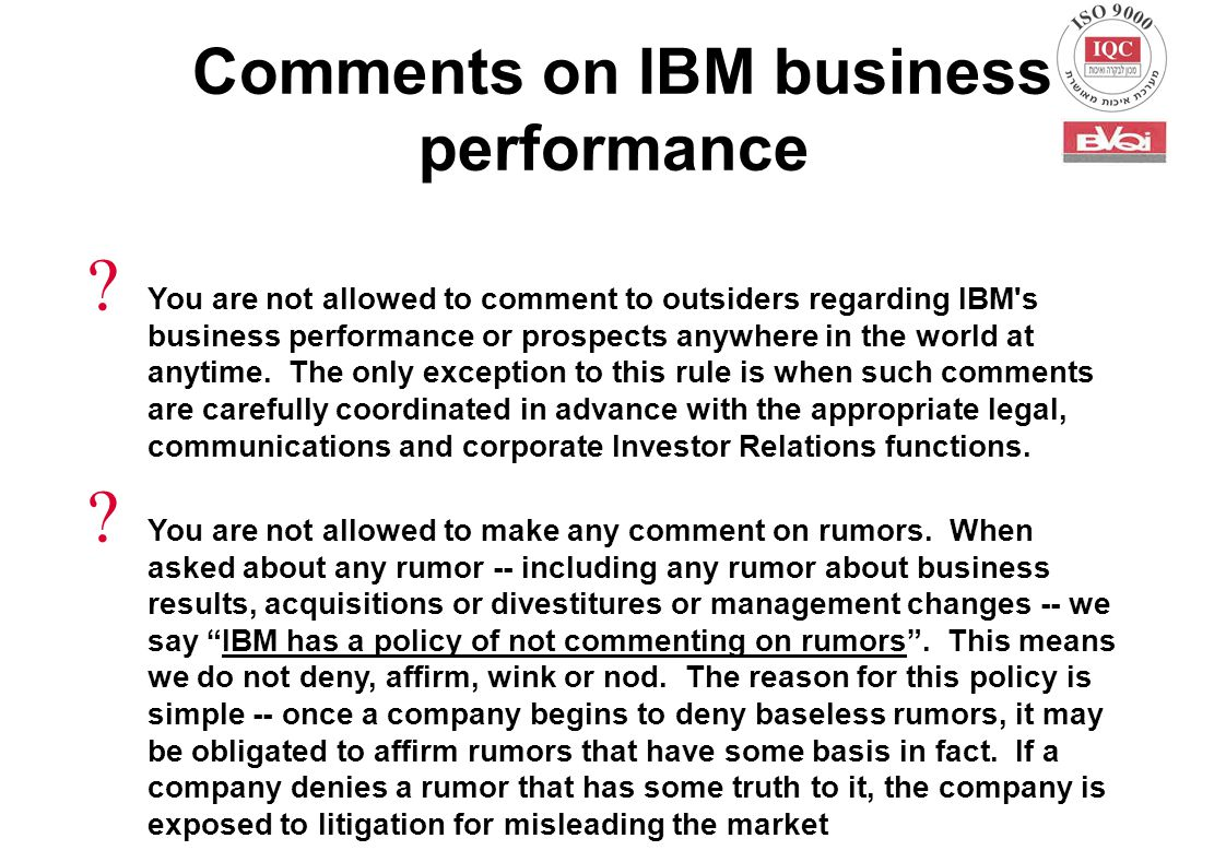 You are not allowed to comment to outsiders regarding IBM s business performance or prospects anywhere in the world at anytime.