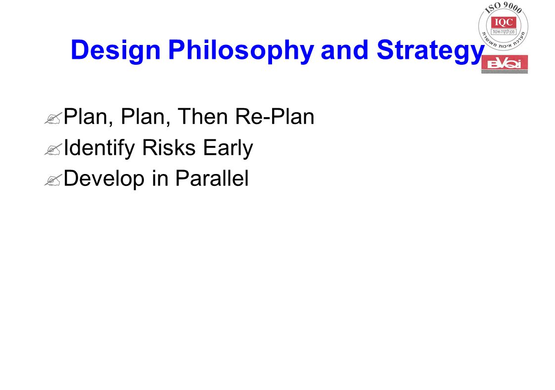  Plan, Plan, Then Re-Plan  Identify Risks Early  Develop in Parallel Design Philosophy and Strategy