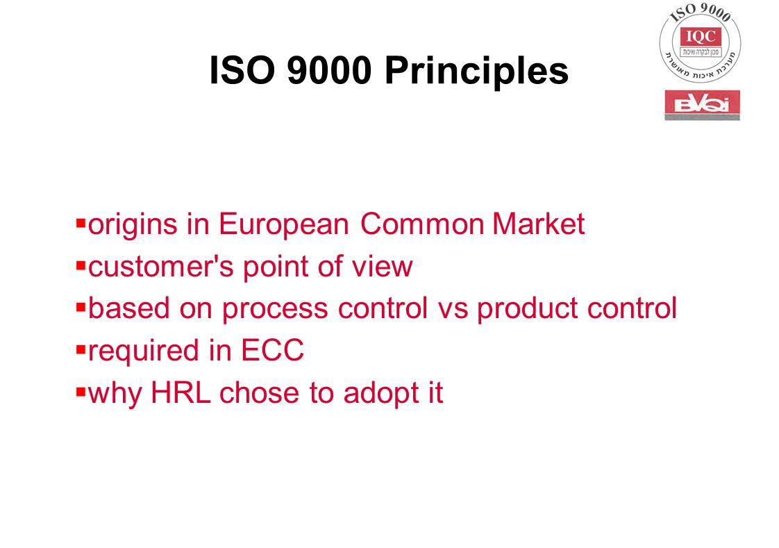 ISO 9000 Principles  origins in European Common Market  customer s point of view  based on process control vs product control  required in ECC  why HRL chose to adopt it