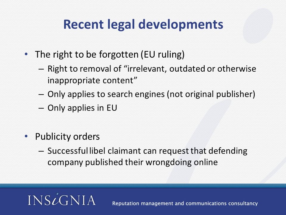 Recent legal developments The right to be forgotten (EU ruling) – Right to removal of irrelevant, outdated or otherwise inappropriate content – Only applies to search engines (not original publisher) – Only applies in EU Publicity orders – Successful libel claimant can request that defending company published their wrongdoing online