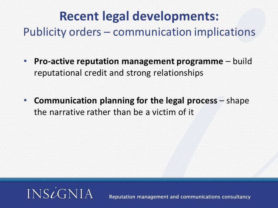 Recent legal developments: Publicity orders – communication implications Pro-active reputation management programme – build reputational credit and strong relationships Communication planning for the legal process – shape the narrative rather than be a victim of it