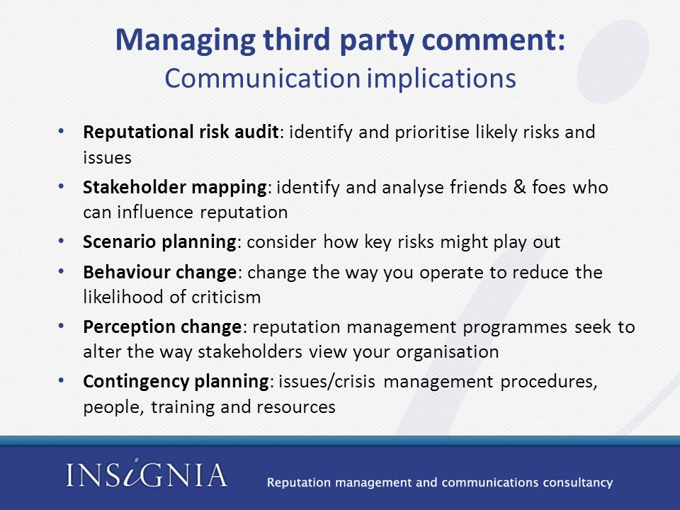 Managing third party comment: Communication implications Reputational risk audit: identify and prioritise likely risks and issues Stakeholder mapping: identify and analyse friends & foes who can influence reputation Scenario planning: consider how key risks might play out Behaviour change: change the way you operate to reduce the likelihood of criticism Perception change: reputation management programmes seek to alter the way stakeholders view your organisation Contingency planning: issues/crisis management procedures, people, training and resources