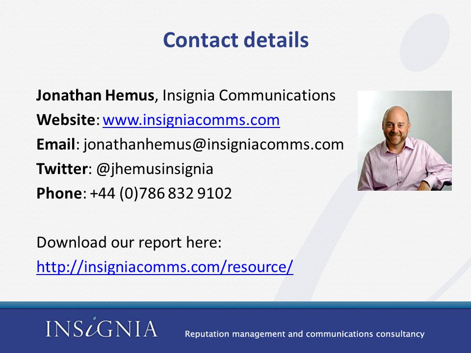 Contact details Jonathan Hemus, Insignia Communications Website: www.insigniacomms.comwww.insigniacomms.com Email: jonathanhemus@insigniacomms.com Twitter: @jhemusinsignia Phone: +44 (0)786 832 9102 Download our report here: http://insigniacomms.com/resource/