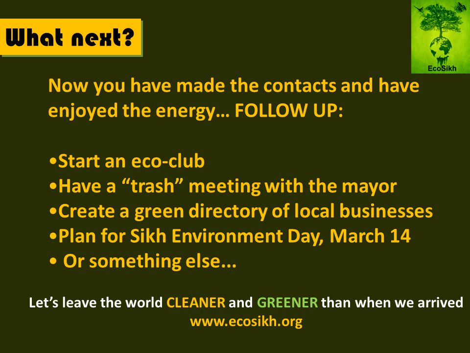 Now you have made the contacts and have enjoyed the energy… FOLLOW UP: Start an eco-club Have a trash meeting with the mayor Create a green directory of local businesses Plan for Sikh Environment Day, March 14 Or something else...