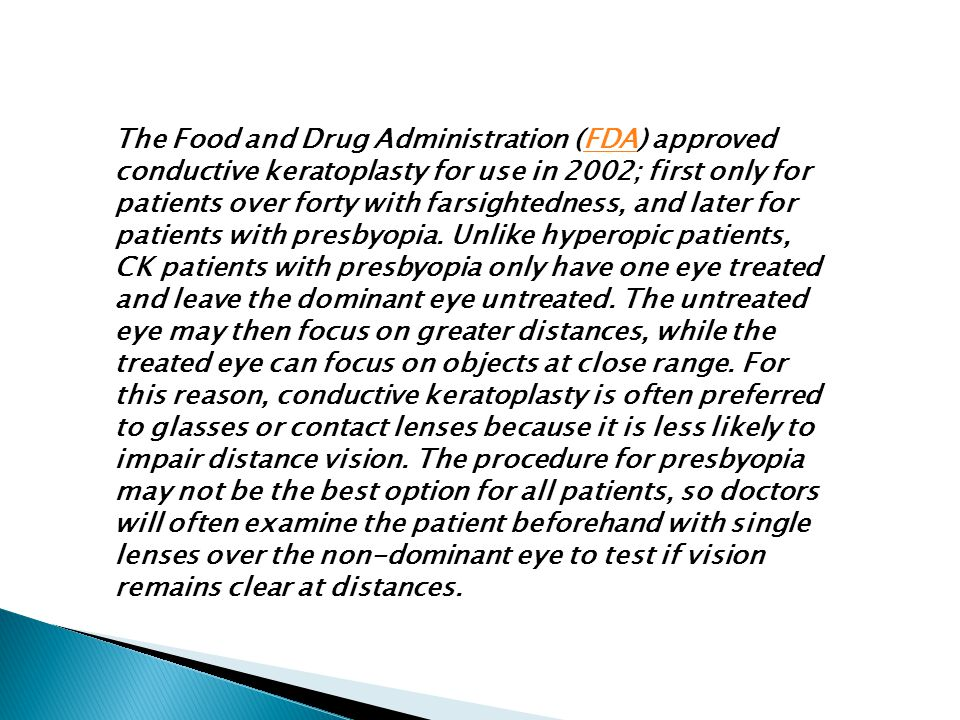 The Food and Drug Administration (FDA) approved conductive keratoplasty for use in 2002; first only for patients over forty with farsightedness, and l