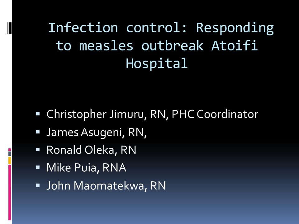 Infection control: Responding to measles outbreak Atoifi Hospital  Christopher Jimuru, RN, PHC Coordinator  James Asugeni, RN,  Ronald Oleka, RN  Mike Puia, RNA  John Maomatekwa, RN