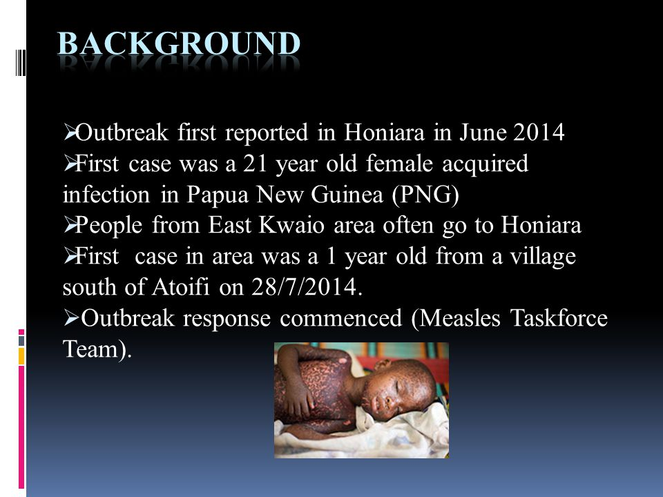  Outbreak first reported in Honiara in June 2014  First case was a 21 year old female acquired infection in Papua New Guinea (PNG)  People from East Kwaio area often go to Honiara  First case in area was a 1 year old from a village south of Atoifi on 28/7/2014.