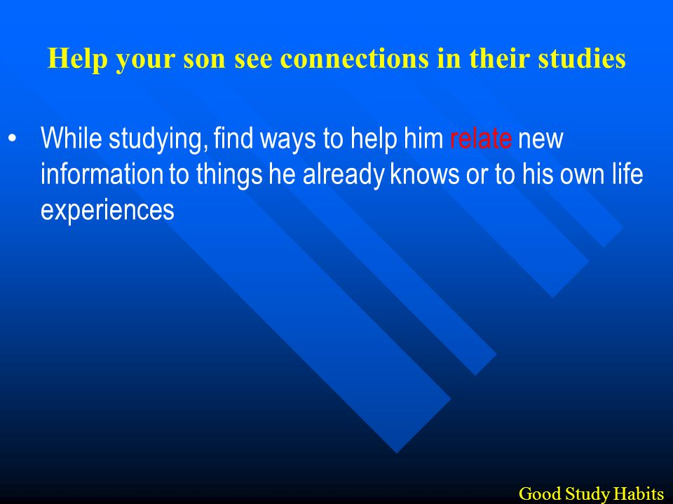 While studying, find ways to help him relate new information to things he already knows or to his own life experiences Good Study Habits Help your son see connections in their studies