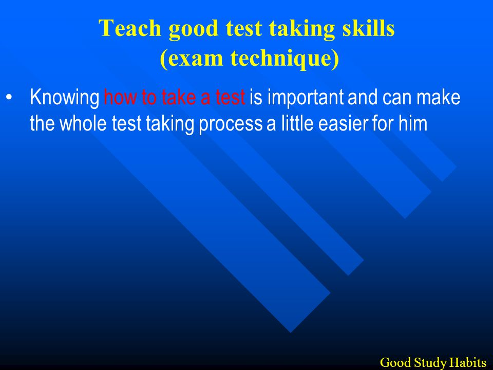 Knowing how to take a test is important and can make the whole test taking process a little easier for him Good Study Habits Teach good test taking skills (exam technique)