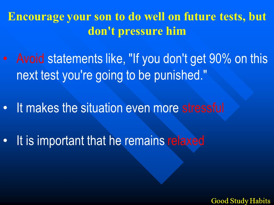 Avoid statements like, If you don t get 90% on this next test you re going to be punished. It makes the situation even more stressful It is important that he remains relaxed Good Study Habits Encourage your son to do well on future tests, but don t pressure him