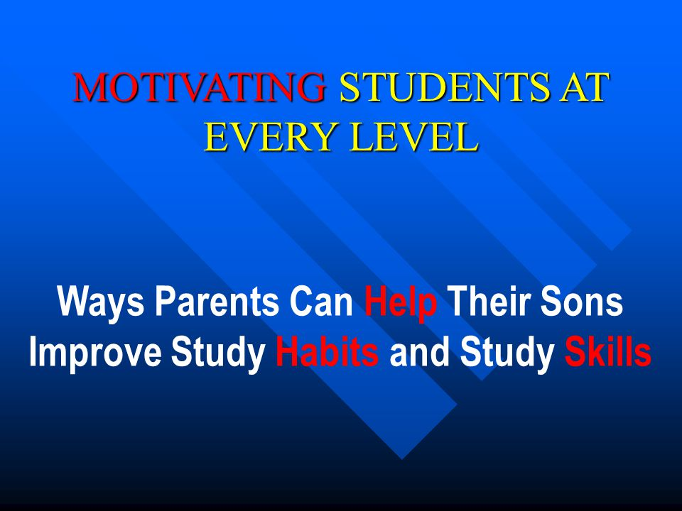 Ways Parents Can Help Their Sons Improve Study Habits and Study Skills MOTIVATING STUDENTS AT EVERY LEVEL