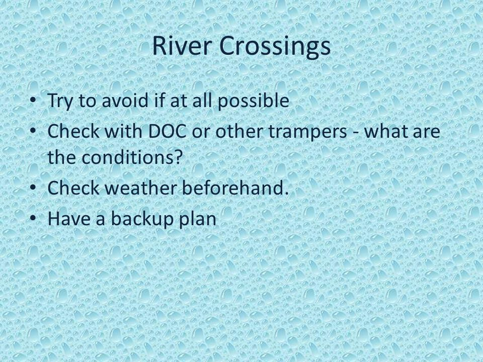 River Crossings Try to avoid if at all possible Check with DOC or other trampers - what are the conditions? Check weather beforehand. Have a backup pl