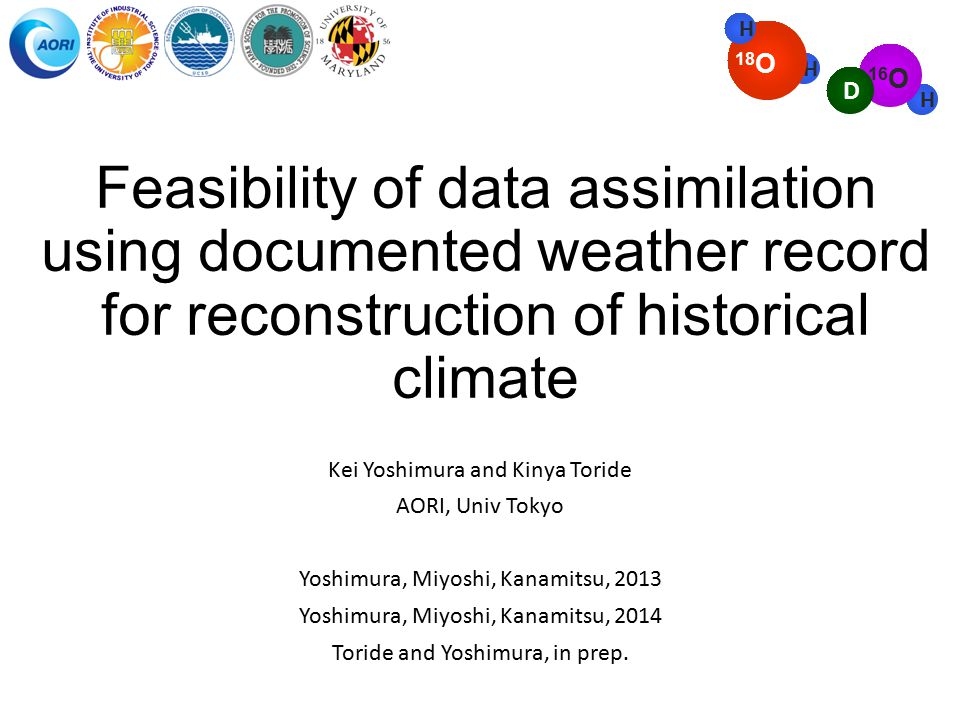Feasibility of data assimilation using documented weather record for reconstruction of historical climate Kei Yoshimura and Kinya Toride AORI, Univ Tokyo Yoshimura, Miyoshi, Kanamitsu, 2013 Yoshimura, Miyoshi, Kanamitsu, 2014 Toride and Yoshimura, in prep.