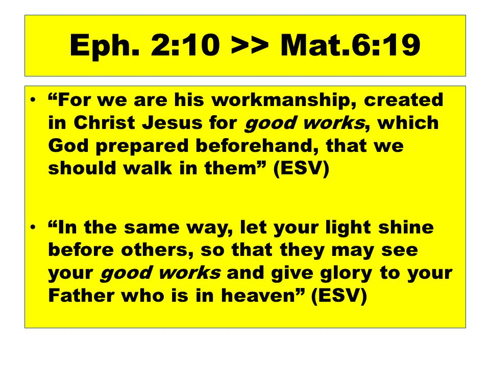 """Eph. 2:10 >> Mat.6:19 """"For we are his workmanship, created in Christ Jesus for good works, which God prepared beforehand, that we should walk in them"""""""