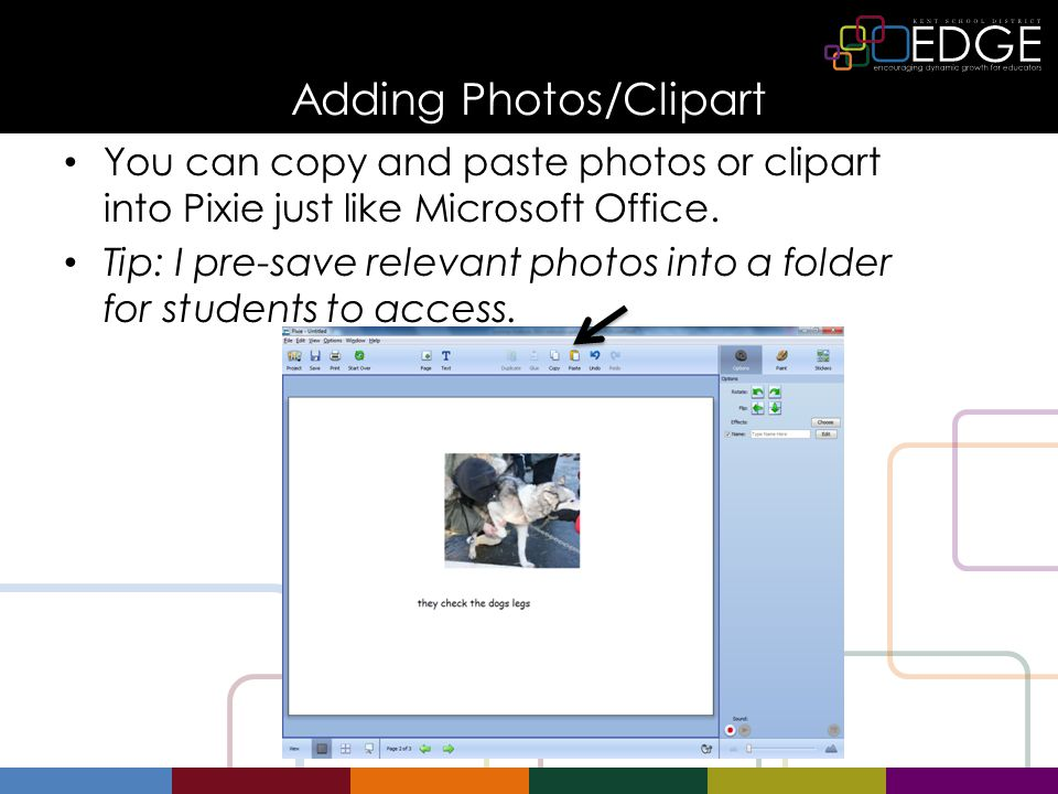 Adding Photos/Clipart You can copy and paste photos or clipart into Pixie just like Microsoft Office. Tip: I pre-save relevant photos into a folder fo