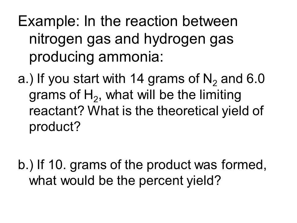 Example: In the reaction between nitrogen gas and hydrogen gas producing ammonia: a.) If you start with 14 grams of N 2 and 6.0 grams of H 2, what will be the limiting reactant.