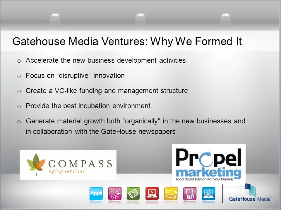 Gatehouse Media Ventures: Why We Formed It o Accelerate the new business development activities o Focus on disruptive innovation o Create a VC-like funding and management structure o Provide the best incubation environment o Generate material growth both organically in the new businesses and in collaboration with the GateHouse newspapers