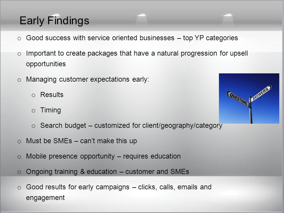 Early Findings o Good success with service oriented businesses – top YP categories o Important to create packages that have a natural progression for upsell opportunities o Managing customer expectations early: o Results o Timing o Search budget – customized for client/geography/category o Must be SMEs – can't make this up o Mobile presence opportunity – requires education o Ongoing training & education – customer and SMEs o Good results for early campaigns – clicks, calls, emails and engagement