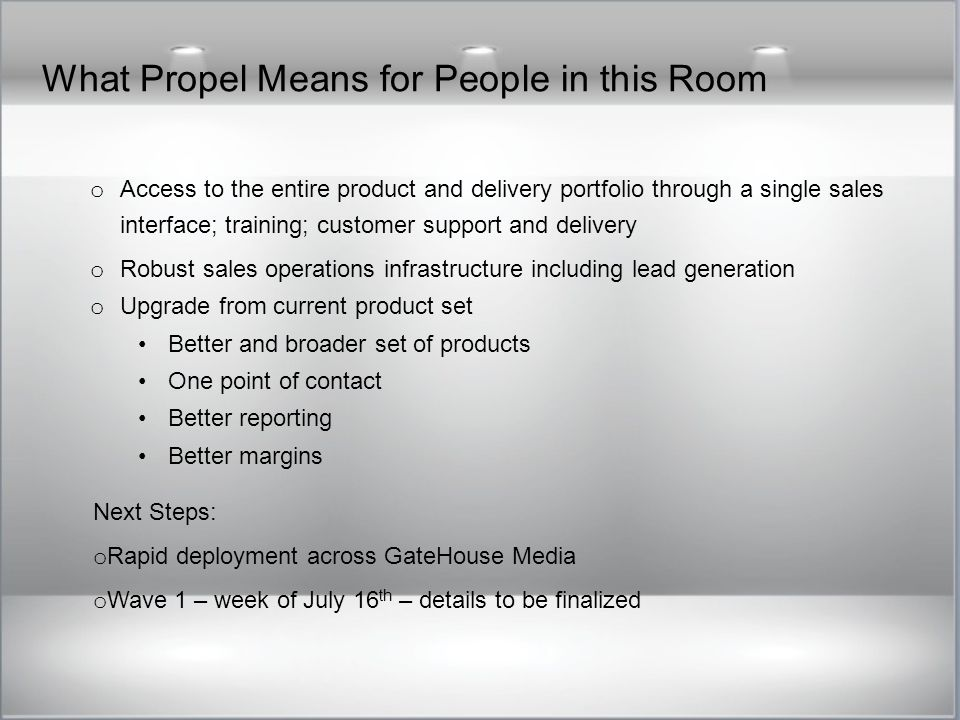 What Propel Means for People in this Room o Access to the entire product and delivery portfolio through a single sales interface; training; customer support and delivery o Robust sales operations infrastructure including lead generation o Upgrade from current product set Better and broader set of products One point of contact Better reporting Better margins Next Steps: o Rapid deployment across GateHouse Media o Wave 1 – week of July 16 th – details to be finalized