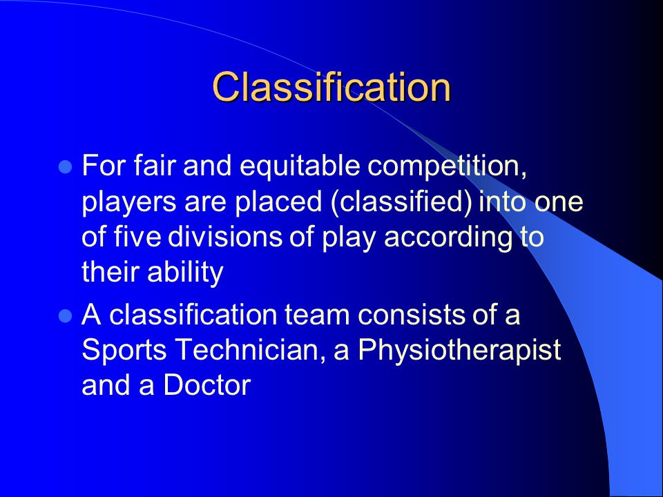 Classification For fair and equitable competition, players are placed (classified) into one of five divisions of play according to their ability A classification team consists of a Sports Technician, a Physiotherapist and a Doctor