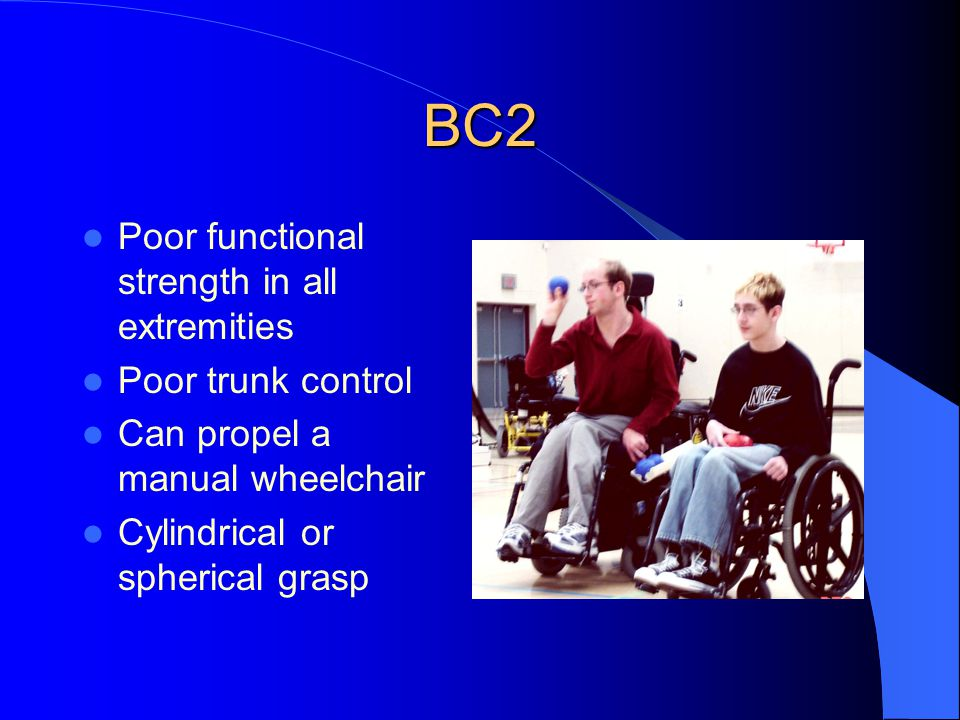 BC2 Poor functional strength in all extremities Poor trunk control Can propel a manual wheelchair Cylindrical or spherical grasp