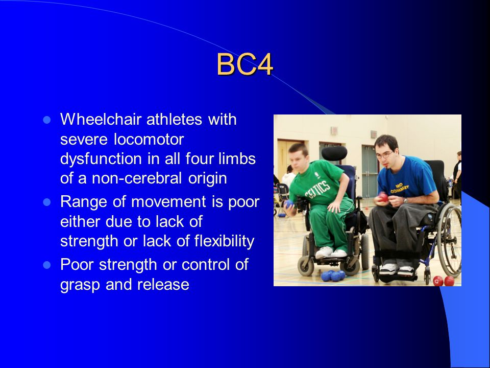 BC4 Wheelchair athletes with severe locomotor dysfunction in all four limbs of a non-cerebral origin Range of movement is poor either due to lack of strength or lack of flexibility Poor strength or control of grasp and release