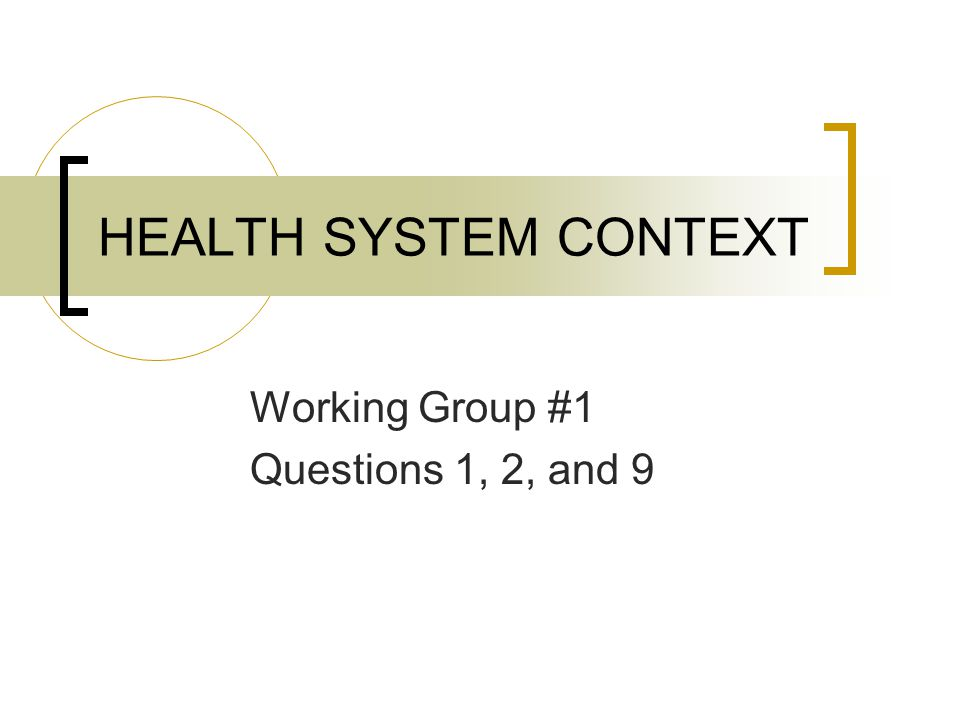 HEALTH SYSTEM CONTEXT Working Group #1 Questions 1, 2, and 9