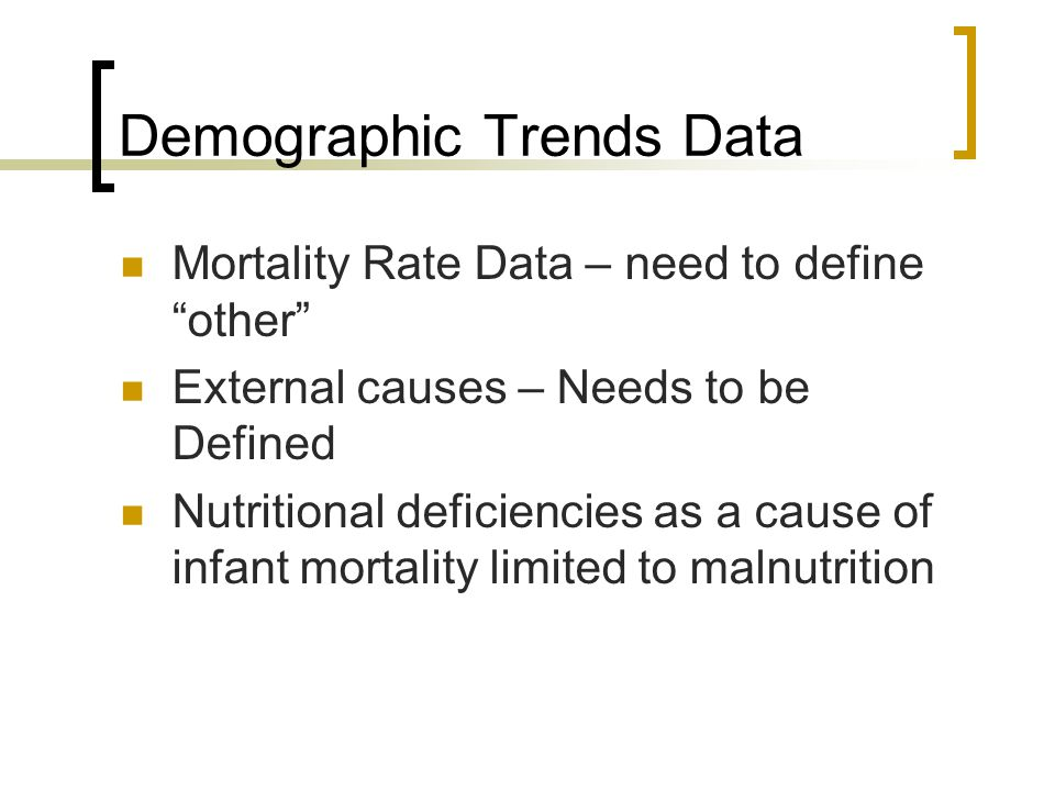 Demographic Trends Data Mortality Rate Data – need to define other External causes – Needs to be Defined Nutritional deficiencies as a cause of infant mortality limited to malnutrition