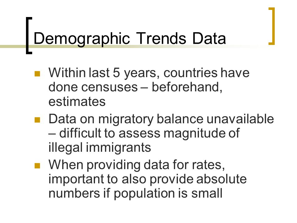Demographic Trends Data Within last 5 years, countries have done censuses – beforehand, estimates Data on migratory balance unavailable – difficult to assess magnitude of illegal immigrants When providing data for rates, important to also provide absolute numbers if population is small