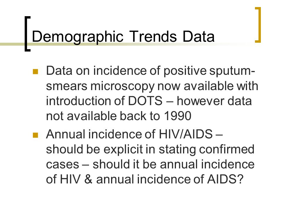 Demographic Trends Data Data on incidence of positive sputum- smears microscopy now available with introduction of DOTS – however data not available back to 1990 Annual incidence of HIV/AIDS – should be explicit in stating confirmed cases – should it be annual incidence of HIV & annual incidence of AIDS