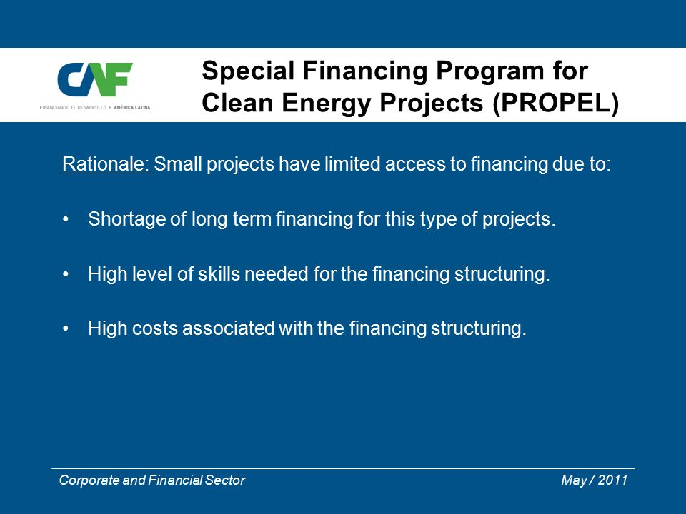 Corporate and Financial Sector May / 2011 Special Financing Program for Clean Energy Projects (PROPEL) Rationale: Small projects have limited access t
