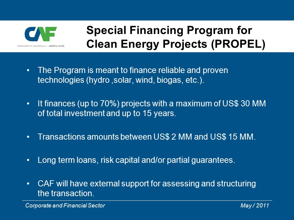 Corporate and Financial Sector May / 2011 Special Financing Program for Clean Energy Projects (PROPEL) The Program is meant to finance reliable and pr