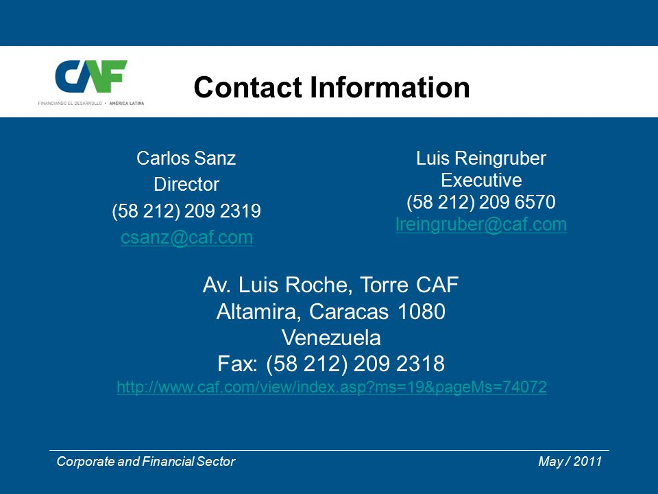 Corporate and Financial Sector May / 2011 Contact Information Carlos Sanz Director (58 212) 209 2319 csanz@caf.com Luis Reingruber Executive (58 212) 209 6570 lreingruber@caf.com Av.