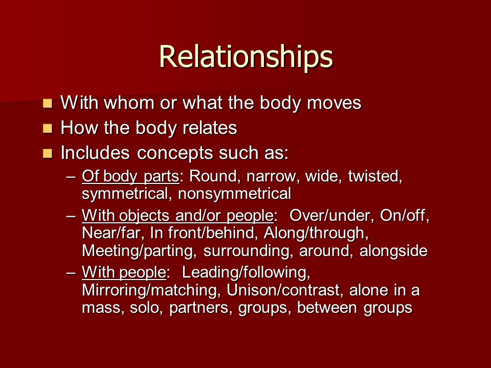Relationships With whom or what the body moves With whom or what the body moves How the body relates How the body relates Includes concepts such as: I