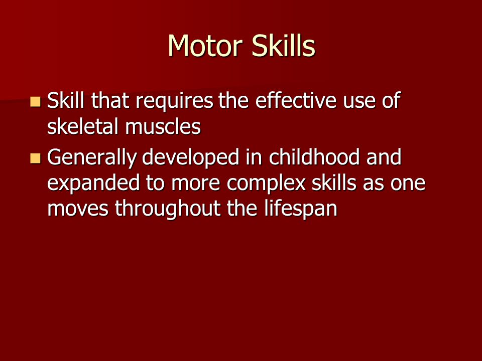 Motor Skills Skill that requires the effective use of skeletal muscles Skill that requires the effective use of skeletal muscles Generally developed i
