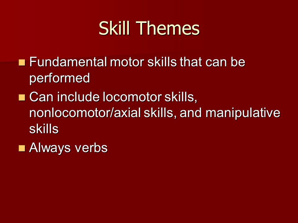 Skill Themes Fundamental motor skills that can be performed Fundamental motor skills that can be performed Can include locomotor skills, nonlocomotor/