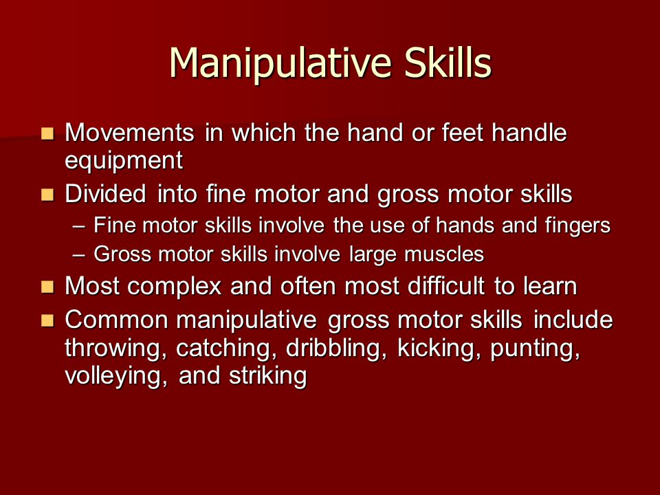 Manipulative Skills Movements in which the hand or feet handle equipment Movements in which the hand or feet handle equipment Divided into fine motor