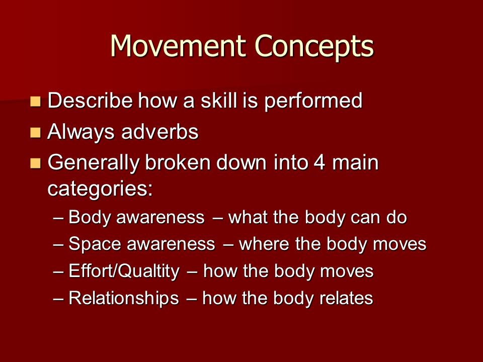 Movement Concepts Describe how a skill is performed Describe how a skill is performed Always adverbs Always adverbs Generally broken down into 4 main