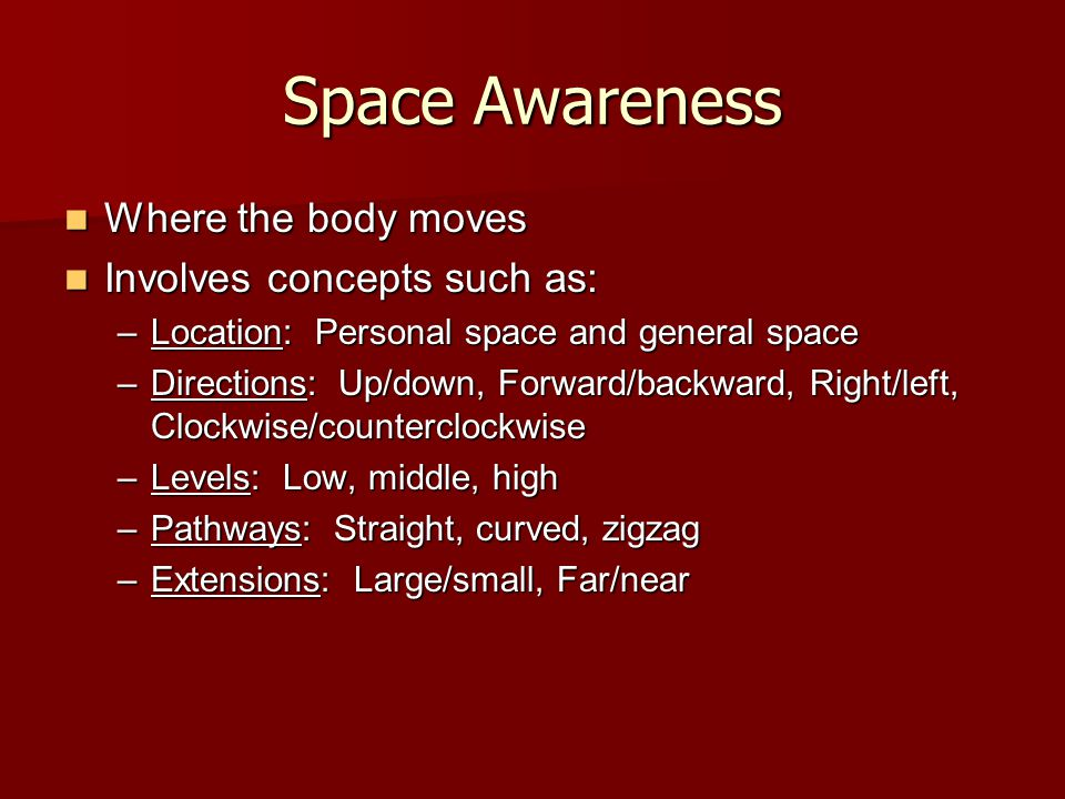 Space Awareness Where the body moves Where the body moves Involves concepts such as: Involves concepts such as: –Location: Personal space and general