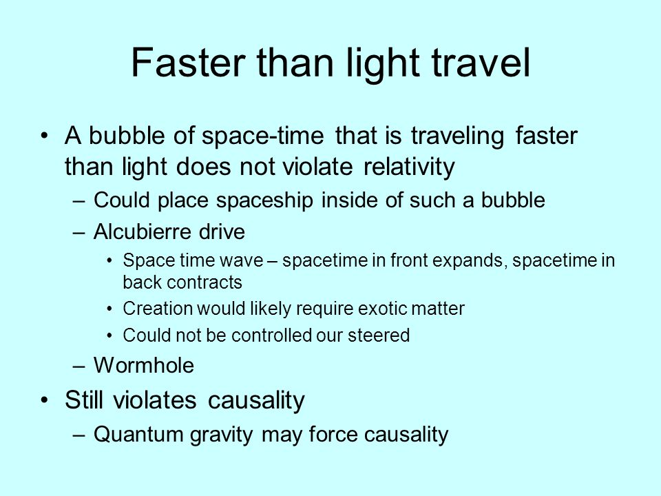 Faster than light travel A bubble of space-time that is traveling faster than light does not violate relativity –Could place spaceship inside of such a bubble –Alcubierre drive Space time wave – spacetime in front expands, spacetime in back contracts Creation would likely require exotic matter Could not be controlled our steered –Wormhole Still violates causality –Quantum gravity may force causality