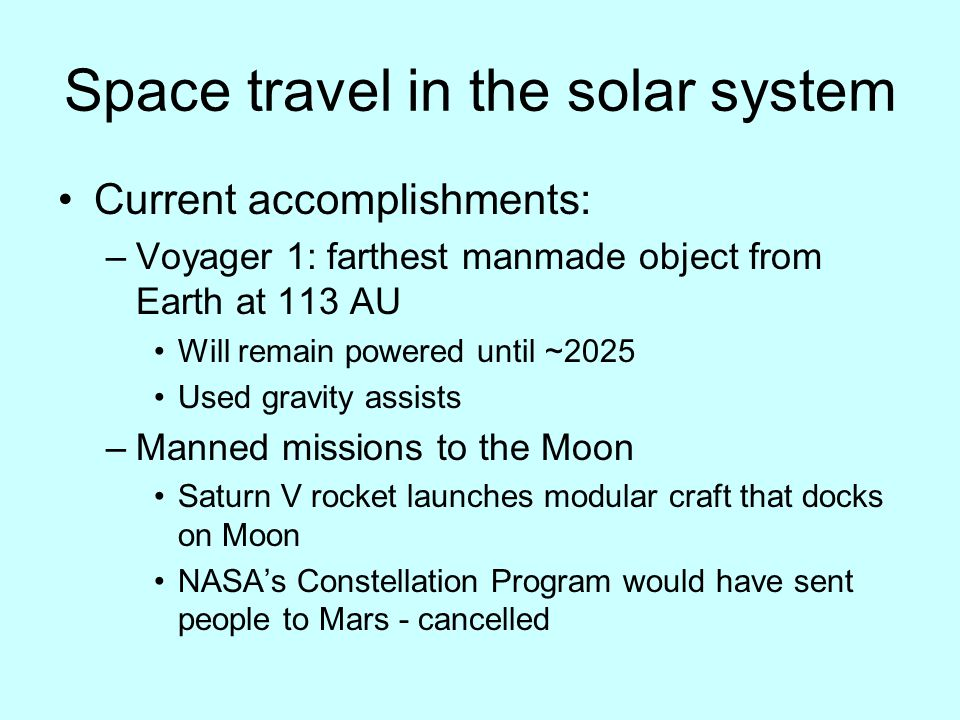 Space travel in the solar system Current accomplishments: –Voyager 1: farthest manmade object from Earth at 113 AU Will remain powered until ~2025 Used gravity assists –Manned missions to the Moon Saturn V rocket launches modular craft that docks on Moon NASA's Constellation Program would have sent people to Mars - cancelled