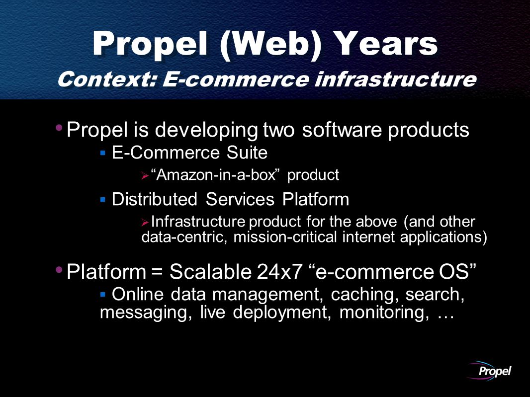 Propel (Web) Years Context: E-commerce infrastructure Propel is developing two software products  E-Commerce Suite  Amazon-in-a-box product  Distributed Services Platform  Infrastructure product for the above (and other data-centric, mission-critical internet applications) Platform = Scalable 24x7 e-commerce OS  Online data management, caching, search, messaging, live deployment, monitoring, …