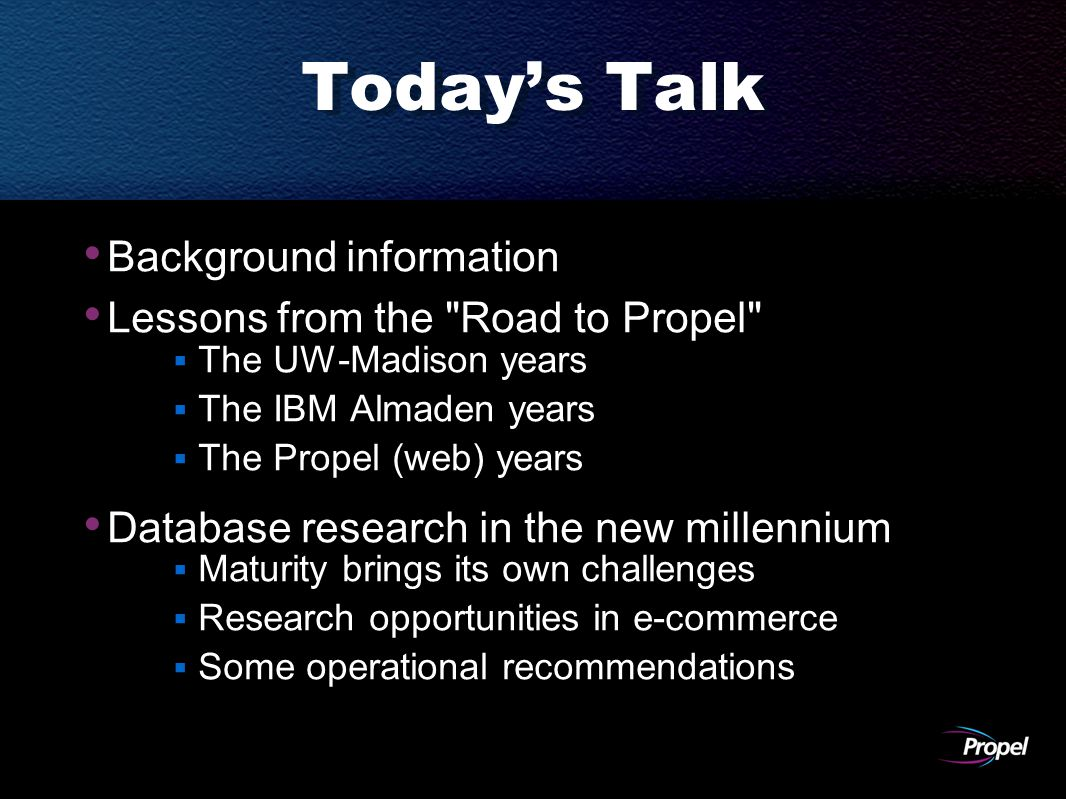 Today's Talk Background information Lessons from the Road to Propel  The UW-Madison years  The IBM Almaden years  The Propel (web) years Database research in the new millennium  Maturity brings its own challenges  Research opportunities in e-commerce  Some operational recommendations