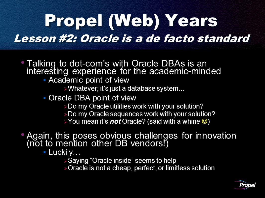 Propel (Web) Years Lesson #2: Oracle is a de facto standard Talking to dot-com's with Oracle DBAs is an interesting experience for the academic-minded  Academic point of view  Whatever; it's just a database system…  Oracle DBA point of view  Do my Oracle utilities work with your solution.