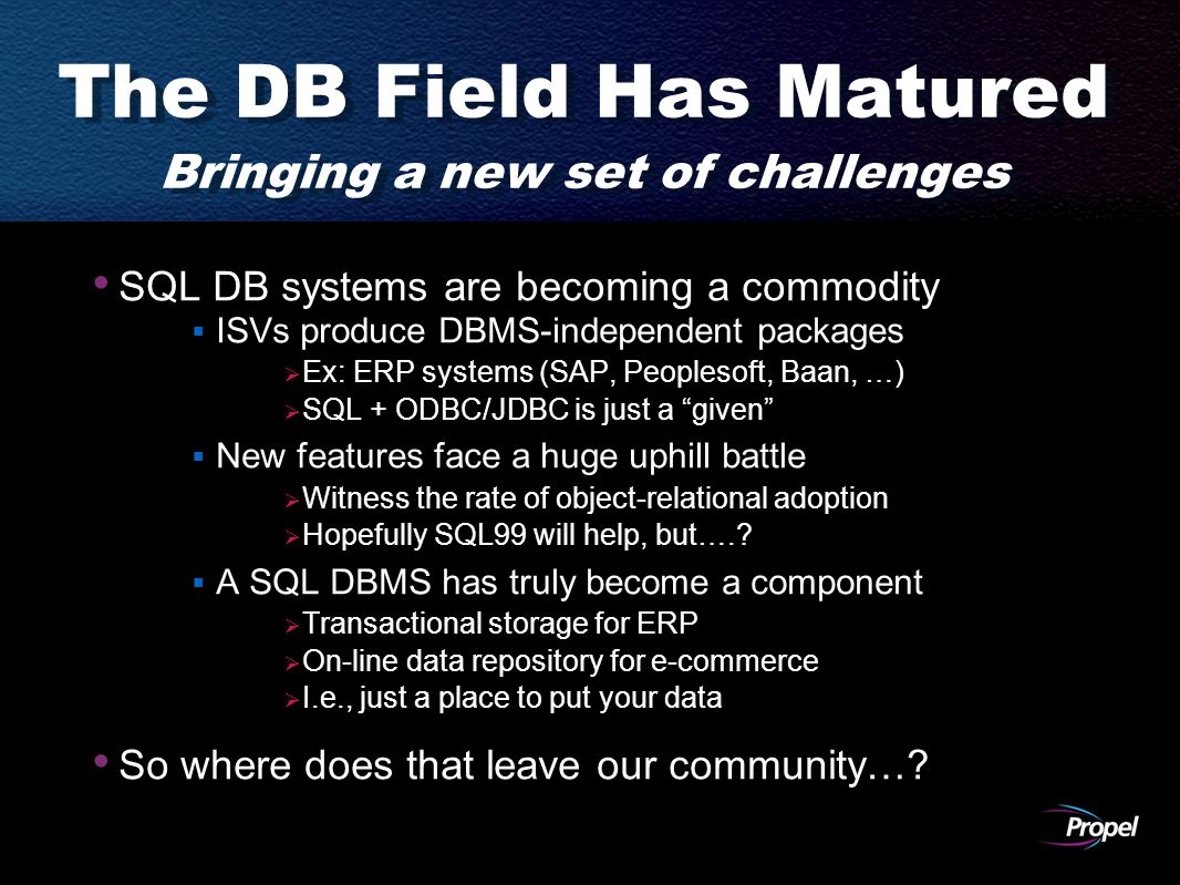 The DB Field Has Matured Bringing a new set of challenges SQL DB systems are becoming a commodity  ISVs produce DBMS-independent packages  Ex: ERP systems (SAP, Peoplesoft, Baan, …)  SQL + ODBC/JDBC is just a given  New features face a huge uphill battle  Witness the rate of object-relational adoption  Hopefully SQL99 will help, but…..
