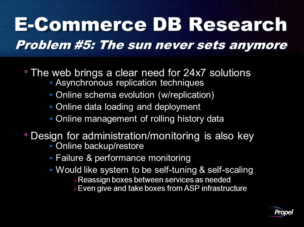 E-Commerce DB Research Problem #5: The sun never sets anymore The web brings a clear need for 24x7 solutions  Asynchronous replication techniques  Online schema evolution (w/replication)  Online data loading and deployment  Online management of rolling history data Design for administration/monitoring is also key  Online backup/restore  Failure & performance monitoring  Would like system to be self-tuning & self-scaling  Reassign boxes between services as needed  Even give and take boxes from ASP infrastructure