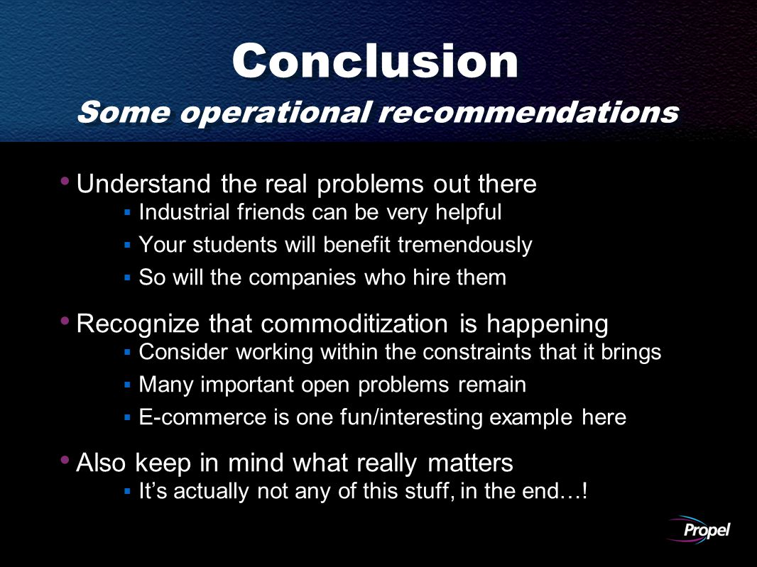 Conclusion Some operational recommendations Understand the real problems out there  Industrial friends can be very helpful  Your students will benefit tremendously  So will the companies who hire them Recognize that commoditization is happening  Consider working within the constraints that it brings  Many important open problems remain  E-commerce is one fun/interesting example here Also keep in mind what really matters  It's actually not any of this stuff, in the end…!