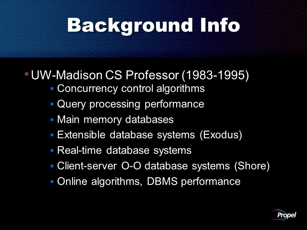 Background Info UW-Madison CS Professor (1983-1995)  Concurrency control algorithms  Query processing performance  Main memory databases  Extensible database systems (Exodus)  Real-time database systems  Client-server O-O database systems (Shore)  Online algorithms, DBMS performance