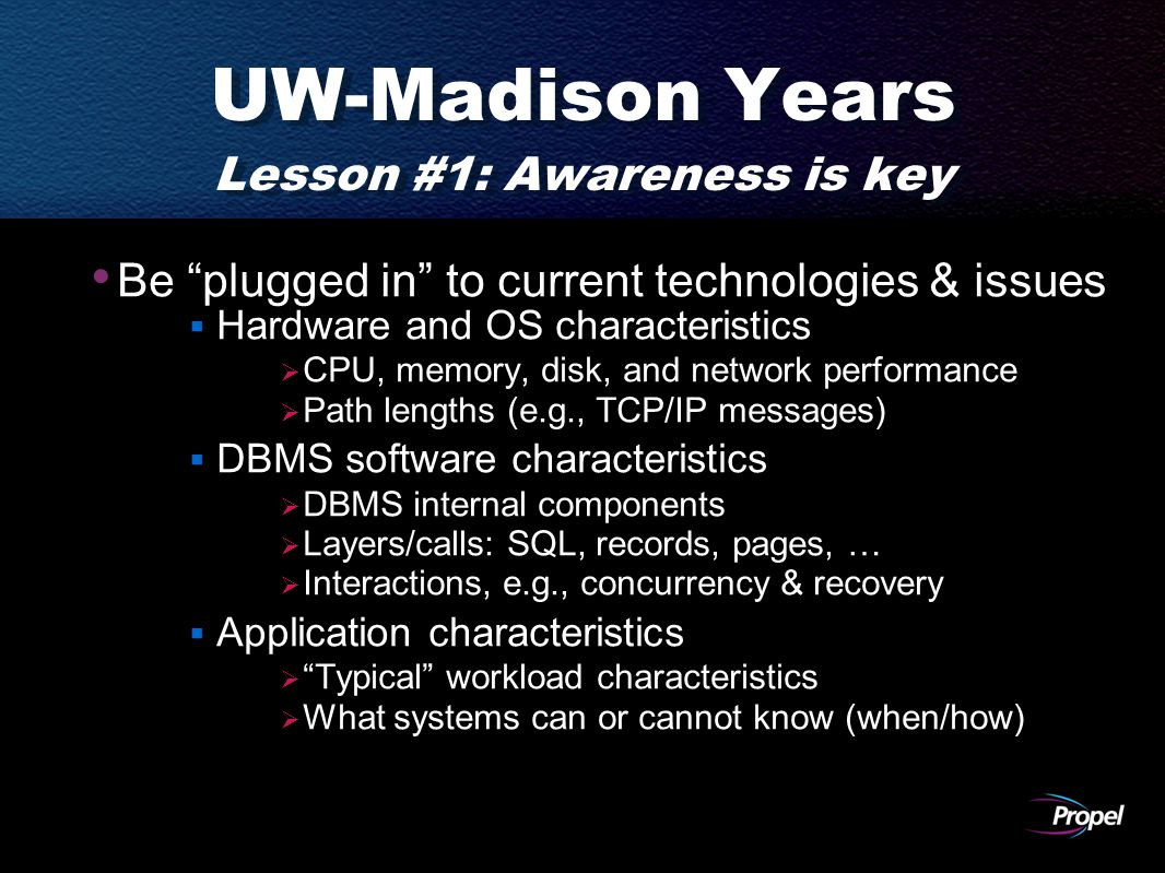 UW-Madison Years Lesson #1: Awareness is key Be plugged in to current technologies & issues  Hardware and OS characteristics  CPU, memory, disk, and network performance  Path lengths (e.g., TCP/IP messages)  DBMS software characteristics  DBMS internal components  Layers/calls: SQL, records, pages, …  Interactions, e.g., concurrency & recovery  Application characteristics  Typical workload characteristics  What systems can or cannot know (when/how)